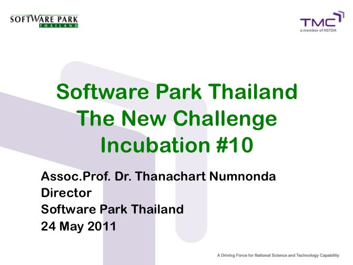 Software Park Thailand   The New Challenge      Incubation #10Assoc.Prof. Dr. Thanachart NumnondaDirectorSoftware Park Tha...