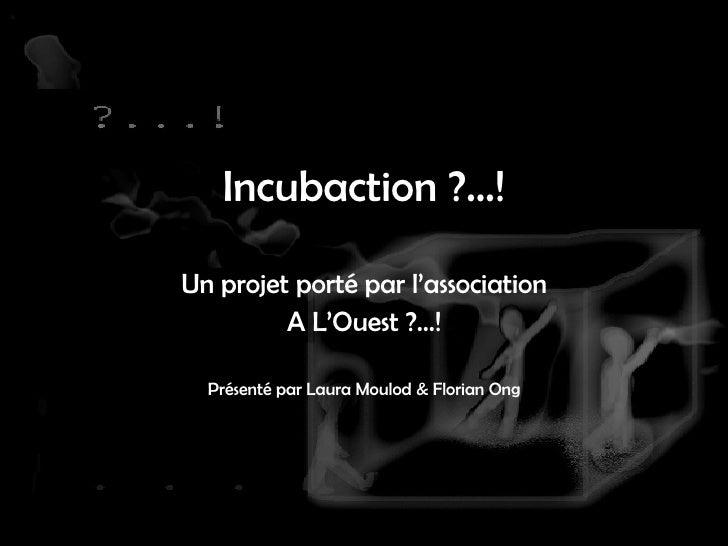 Incubaction ?...! Un projet porté par l'association A L'Ouest ?...! Présenté par Laura Moulod & Florian Ong