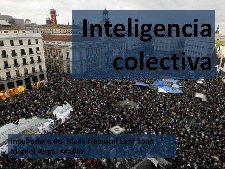 Inteligencia                     colectivaIncubadora de Ideas Hospital Sant JoanMiguel Angel Máñez