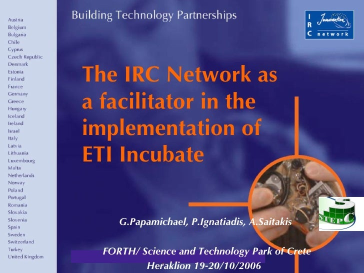 The IRC Network as a facilitator in the implementation of ETI Incubate G.Papamichael, P.Ignatiadis, A.Saitakis FORTH/ Scie...