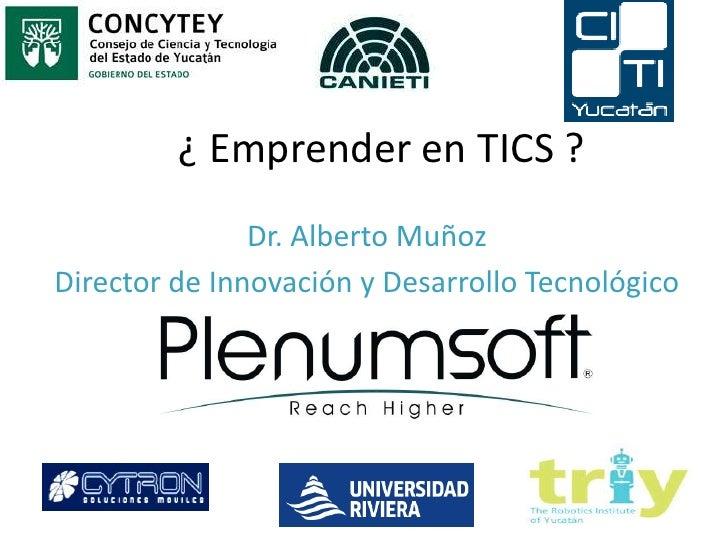 ¿ Emprender en TICS ?<br />Dr. Alberto Muñoz<br />Director de Innovación y Desarrollo Tecnológico<br />