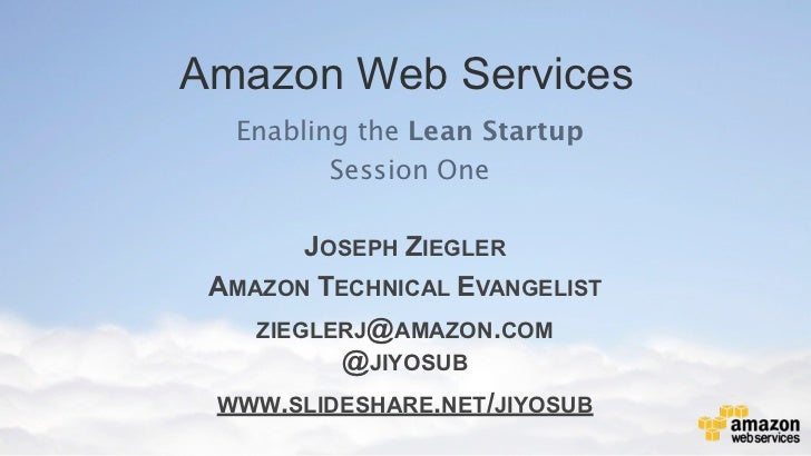 Amazon Web Services  Enabling the Lean Startup         Session One        JOSEPH ZIEGLER AMAZON TECHNICAL EVANGELIST    ZI...