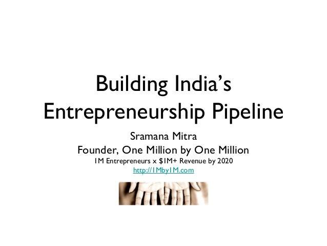 Building India'sEntrepreneurship Pipeline             Sramana Mitra   Founder, One Million by One Million      1M Entrepre...
