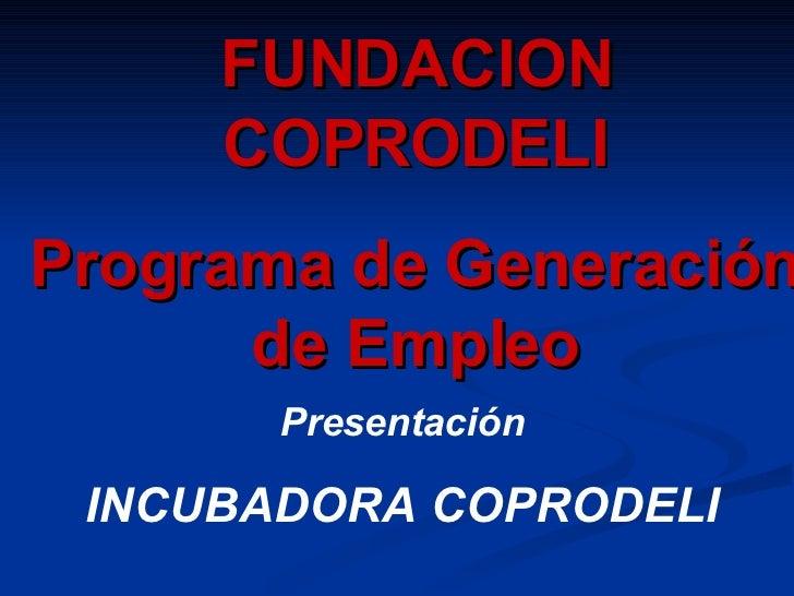Presentación INCUBADORA COPRODELI FUNDACION COPRODELI Programa de Generación de Empleo