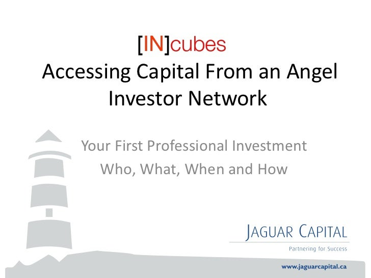 Accessing Capital From an Angel       Investor Network    Your First Professional Investment      Who, What, When and How