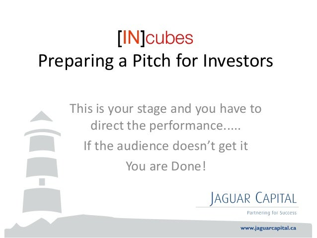Preparing a Pitch for Investors    This is your stage and you have to        direct the performance.....      If the audie...