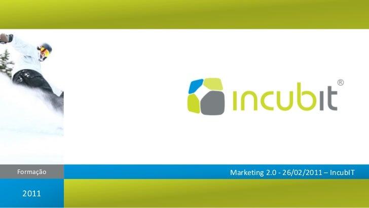 Formação   Marketing 2.0 - 26/02/2011 – IncubIT 2011