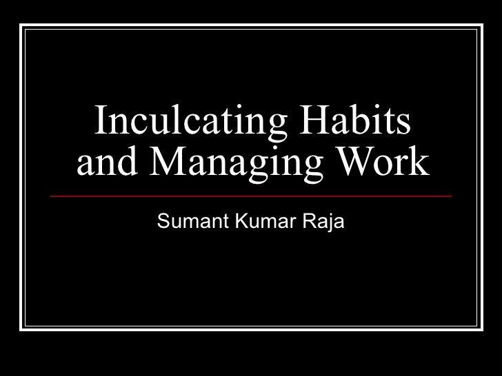 Inculcating Habits and Managing Work Sumant Kumar Raja