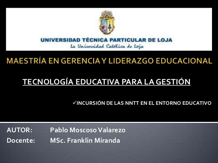 TECNOLOGÍA EDUCATIVA PARA LA GESTIÓN                 INCURSIÓN DE LAS NNTT EN EL ENTORNO EDUCATIVOAUTOR:     Pablo Moscos...