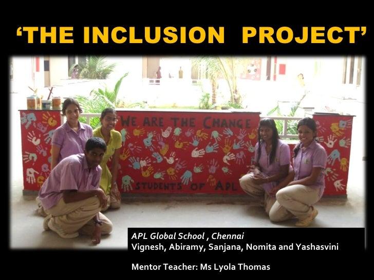 ' THE INCLUSION  PROJECT' APL Global School , Chennai Vignesh, Abiramy, Sanjana, Nomita and Yashasvini Mentor Teacher: Ms ...