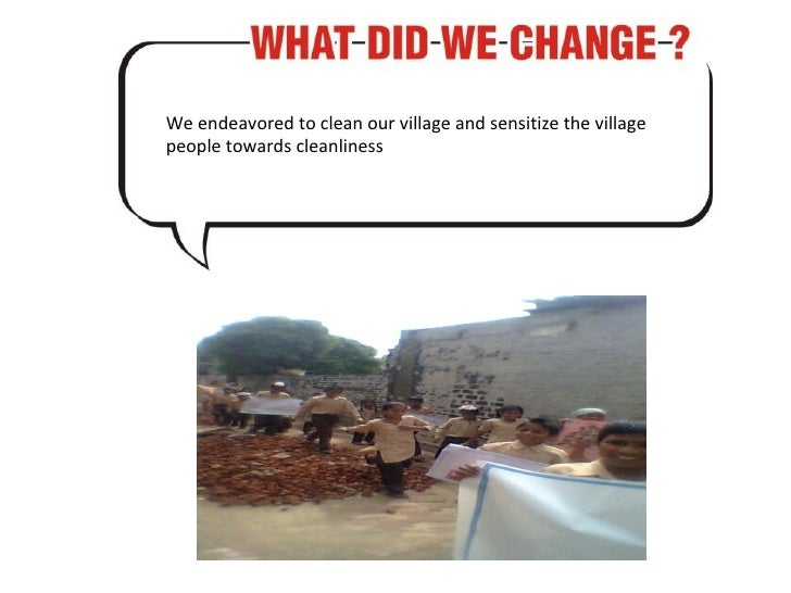 We endeavored to clean our village and sensitize the village people towards cleanliness