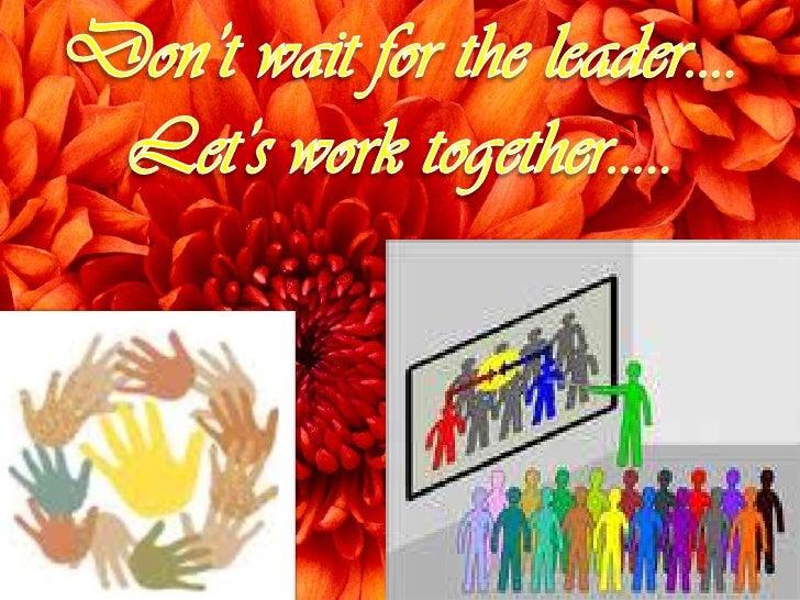 Don't wait for the leader….<br />Let's work together…..<br />