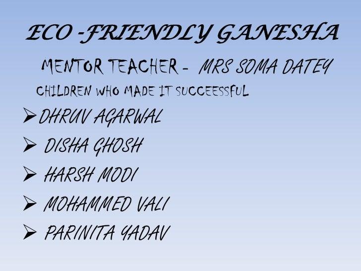 ECO -FRIENDLY GANESHA<br />MENTOR TEACHER -  MRS SOMA DATEY <br />CHILDREN WHO MADE IT SUCCEESSFUL<br /><ul><li>DHRUV AGARWAL