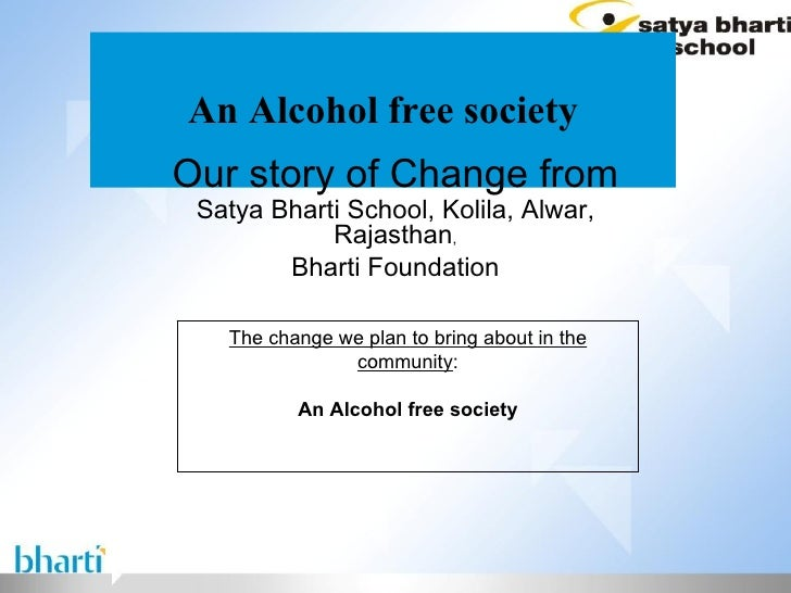 An Alcohol free society Our story of Change from Satya Bharti School, Kolila, Alwar, Rajasthan , Bharti Foundation The cha...