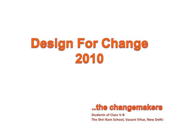 Design For Change<br />2010<br />..the changemakers<br />Students of Class V-B<br />The Shri Ram School, VasantVihar, New ...
