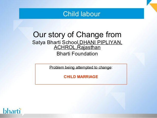 Child labour Our story of Change from Satya Bharti School,DHANI PIPLIYAN, ACHROL,Rajasthan Bharti Foundation Problem being...