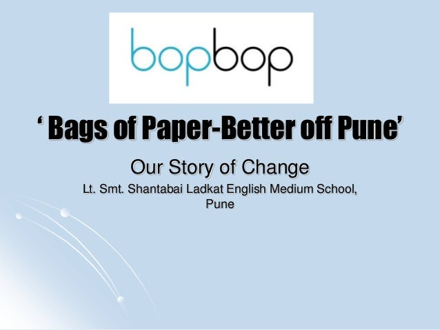 ' Bags of Paper-Better off Pune' Our Story of Change Lt. Smt. Shantabai Ladkat English Medium School, Pune