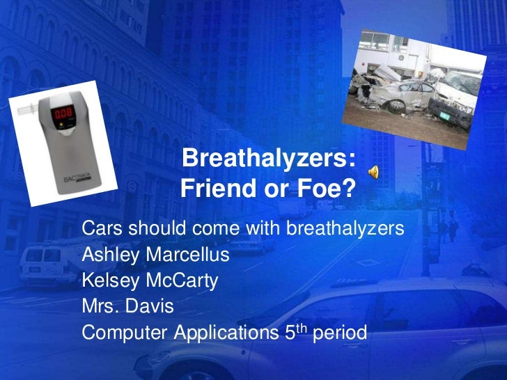 Breathalyzers:          Friend or Foe?Cars should come with breathalyzersAshley MarcellusKelsey McCartyMrs. DavisComputer ...