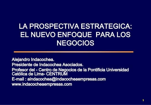 LA PROSPECTIVA ESTRATEGICA: EL NUEVO ENFOQUE PARA LOS NEGOCIOS Alejandro Indacochea. Presidente de Indacochea Asociados. P...