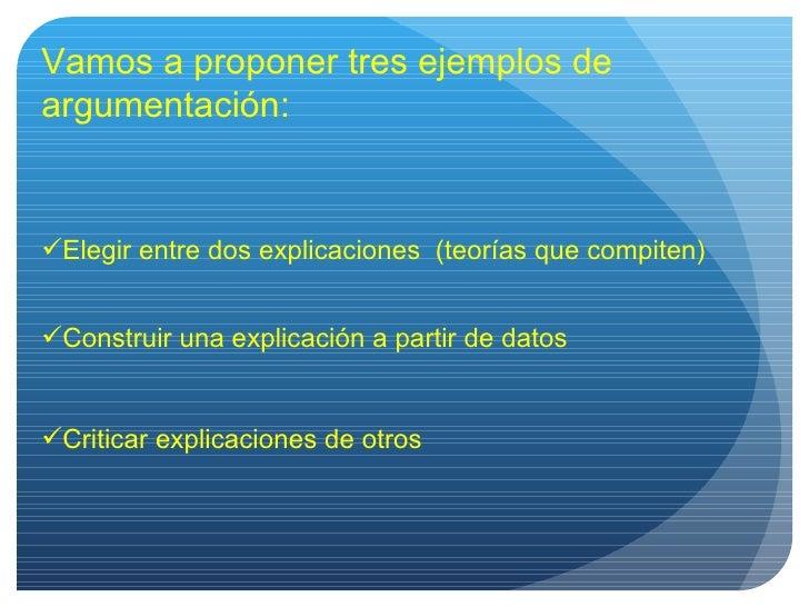 Vamos a proponer tres ejemplos de argumentación: <ul><li>Elegir entre dos explicaciones  (teorías que compiten) </li></ul>...