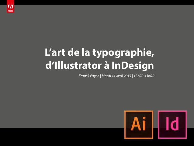 L'art de la typographie, d'Illustrator à InDesign Franck Payen | Mardi 14 avril 2015 | 12h00-13h00