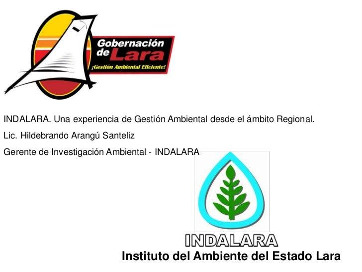 INDALARA. Una experiencia de Gestión Ambiental desde el ámbito Regional.Lic. Hildebrando Arangú SantelizGerente de Investi...