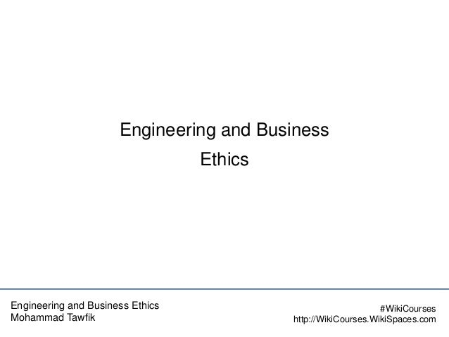 Engineering and Business Ethics  Engineering and Business Ethics Mohammad Tawfik  #WikiCourses http://WikiCourses.WikiSpac...