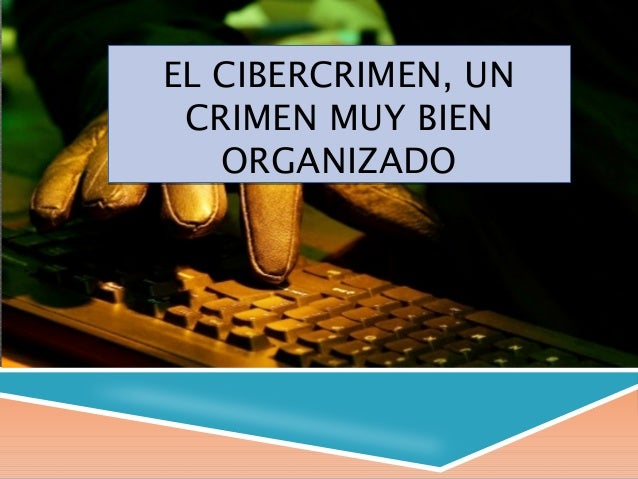 EL CIBERCRIMEN, UNCRIMEN MUY BIENORGANIZADOEL CIBERCRIMEN, UNCRIMEN MUY BIENORGANIZADO