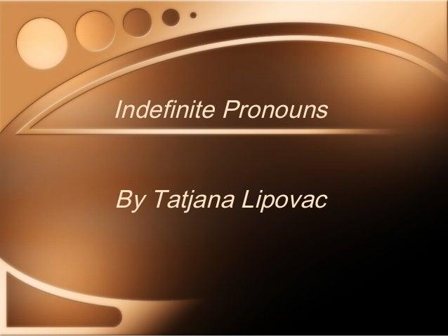 Indefinite Pronouns By Tatjana Lipovac