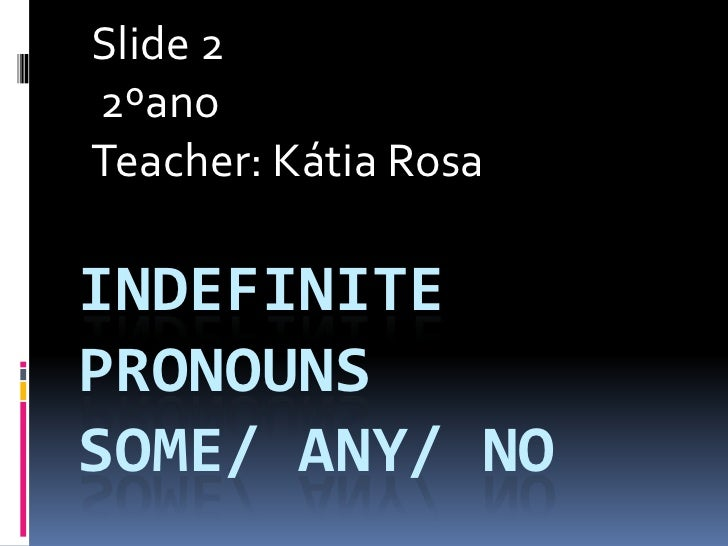 Slide 2<br />2ºano<br />Teacher: Kátia Rosa <br />IndefinitePronounsSome/ Any/ No<br />