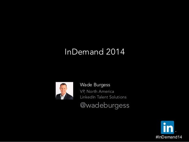 Wade Burgess  VP, North America  LinkedIn Talent Solutions  @wadeburgess InDemand 2014 ® #InDemand14