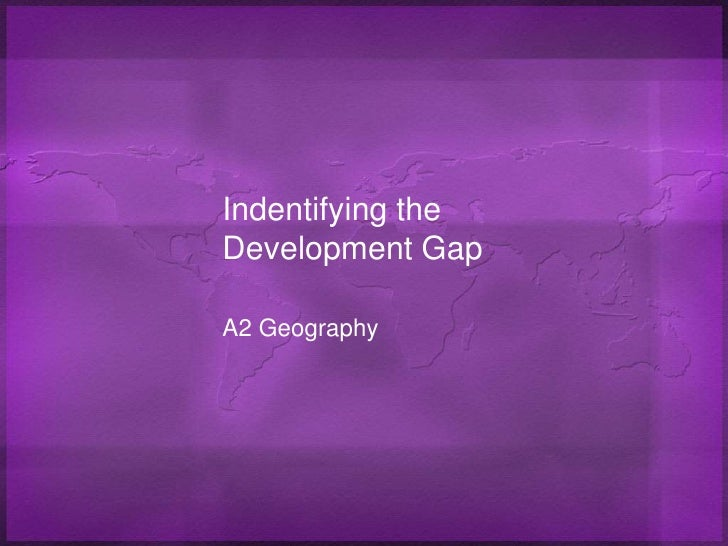 Indentifying the Development Gap<br />A2 Geography<br />