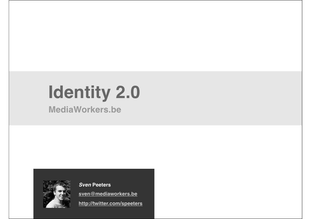 Identity 2.0 MediaWorkers.be           Sven Peeters       sven@mediaworkers.be       http://twitter.com/speeters