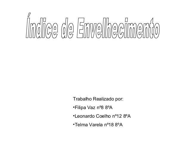 Trabalho Realizado por: •Filipa Vaz nº8 8ºA •Leonardo Coelho nº12 8ºA •Telma Varela nº18 8ºA