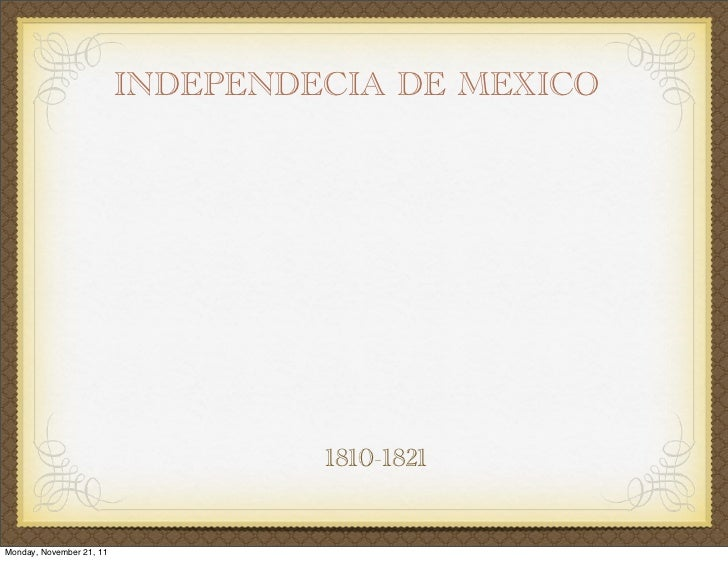 INDEPENDECIA DE MEXICO                                   1810-1821Monday, November 21, 11