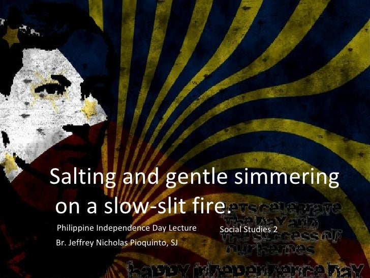 Salting and gentle simmeringon a slow-slit fire.Philippine Independence Day Lecture   Social Studies 2Br. Jeffrey Nicholas...