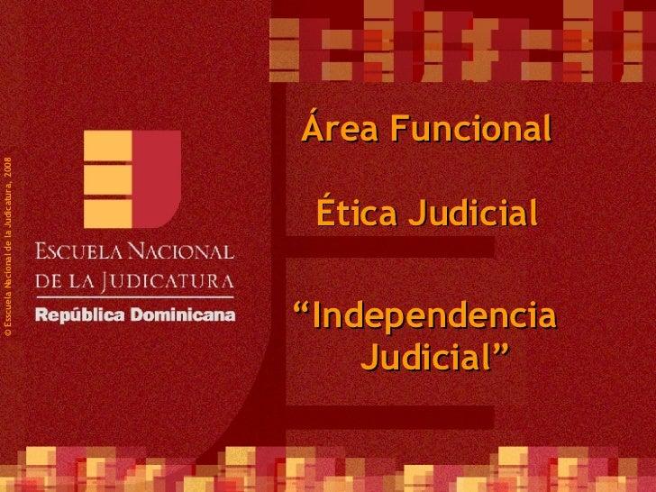 """©  Esscuela Nacional de la Judicatura, 2008 Área Funcional Ética Judicial """" Independencia Judicial"""""""