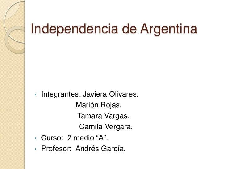 Independencia de Argentina• Integrantes: Javiera Olivares.            Marión Rojas.             Tamara Vargas.            ...