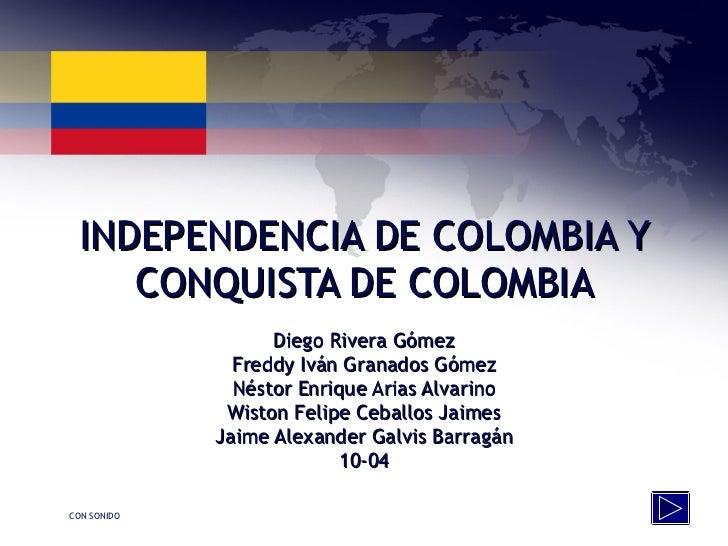 INDEPENDENCIA DE COLOMBIA Y CONQUISTA DE COLOMBIA Diego Rivera Gómez Freddy Iván Granados Gómez Néstor Enrique Arias Alvar...