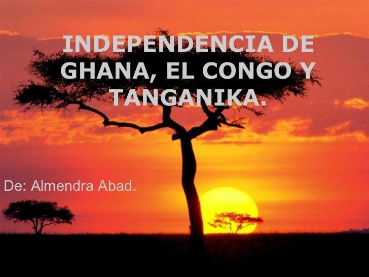 INDEPENDENCIA DE       GHANA, EL CONGO Y          TANGANIKA.De: Almendra Abad.