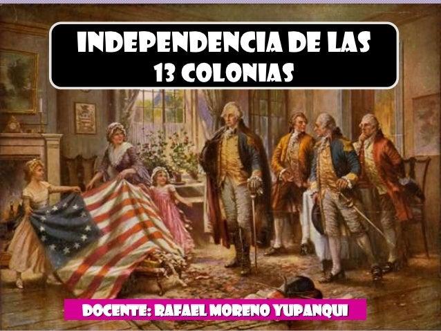 INDEPENDENCIA DE LAS        13 COLONIASDOCENTE: RAFAEL MORENO Yupanqui