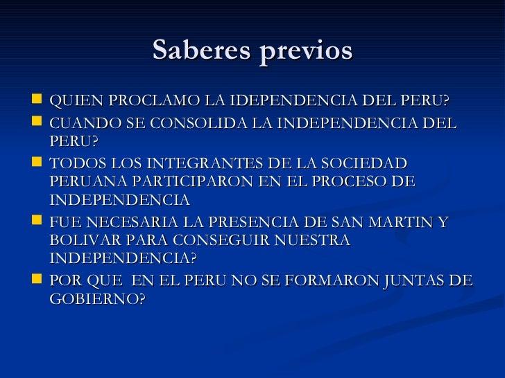 Saberes previos <ul><li>QUIEN PROCLAMO LA IDEPENDENCIA DEL PERU? </li></ul><ul><li>CUANDO SE CONSOLIDA LA INDEPENDENCIA DE...
