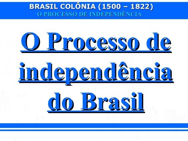 BRASIL COLÔNIA (1500 – 1822)BRASIL COLÔNIA (1500 – 1822)O PROCESSO DE INDEPENDÊNCIAO PROCESSO DE INDEPENDÊNCIAO Processo d...