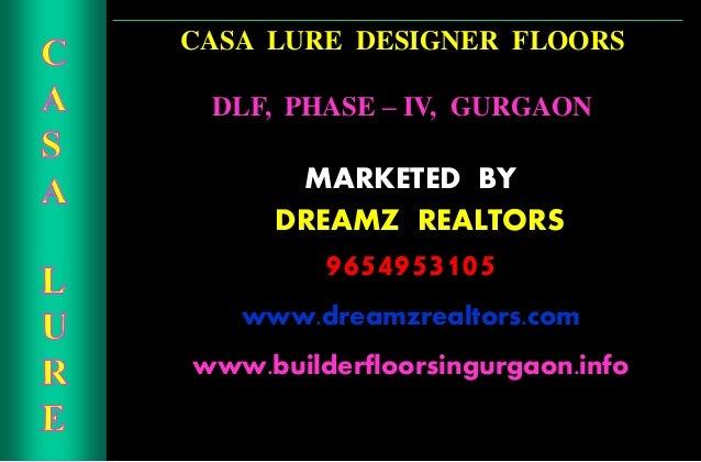 CASA LURE DESIGNER FLOORS DLF, PHASE – IV, GURGAON MARKETED BY CDREAMZ REALTORS 9654953105 www.dreamzrealtors.com www.buil...