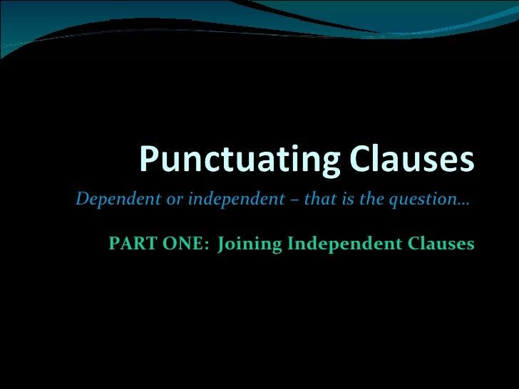 Dependent or independent – that is the question…  PART ONE:  Joining Independent Clauses