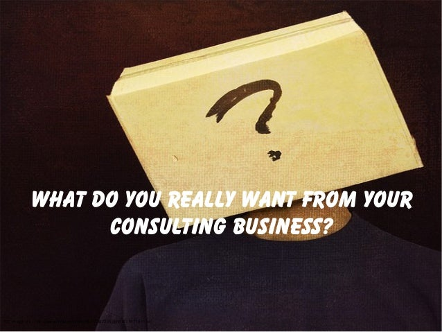 What do you really want from yourconsulting business?CC image via - http://www.flickr.com/photos/70387215@N00/3707187124/