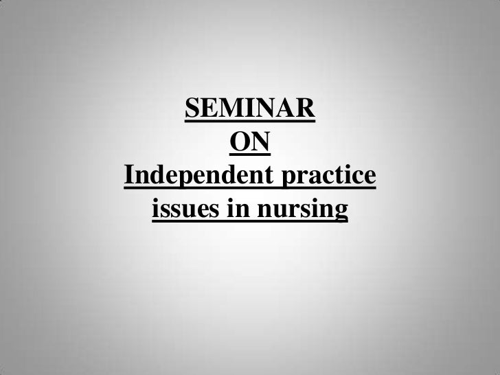 SEMINAR         ONIndependent practice  issues in nursing