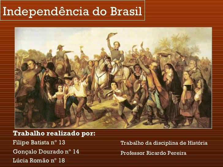 Independência do Brasil Trabalho realizado por:   Filipe Batista nº 13 Gonçalo Dourado nº 14 Lúcia Romão nº 18 Trabalho da...