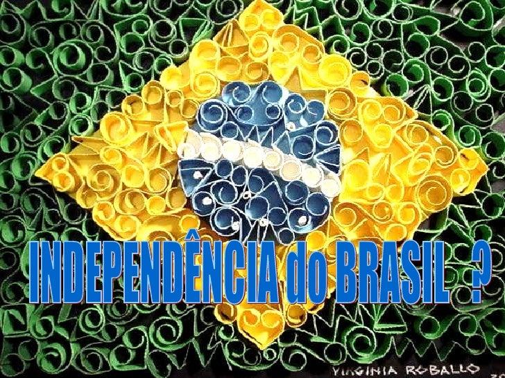 INDEPENDÊNCIA do BRASIL  ?