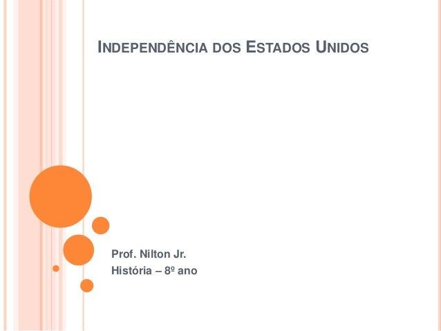 INDEPENDÊNCIA DOS ESTADOS UNIDOS Prof. Nilton Jr. História – 8º ano